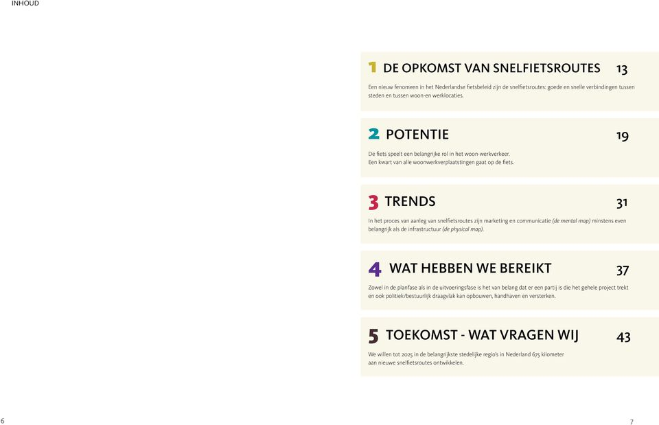 3 TRENDS 31 In het proces van aanleg van snelfietsroutes zijn marketing en communicatie (de mental map) minstens even belangrijk als de infrastructuur (de physical map).