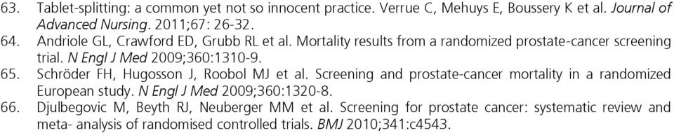 Schröder FH, Hugosson J, Roobol MJ et al. Screening and prostate-cancer mortality in a randomized European study. N Engl J Med 2009;360:1320-8. 66.