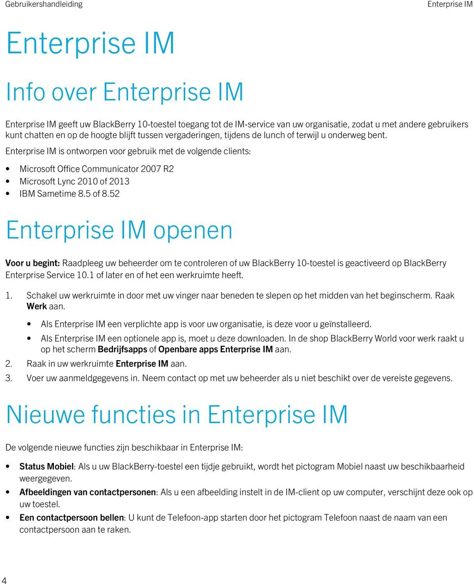 Enterprise IM is ontworpen voor gebruik met de volgende clients: Microsoft Office Communicator 2007 R2 Microsoft Lync 2010 of 2013 IBM Sametime 8.5 of 8.