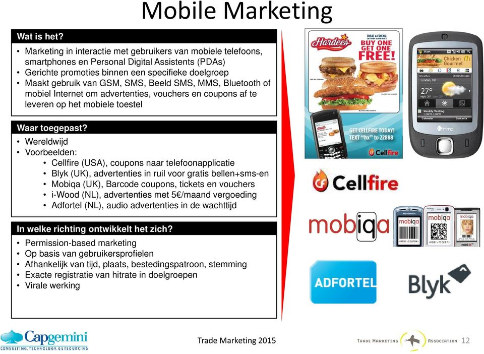 GSM, SMS, Beeld SMS, MMS, Bluetooth of mobiel Internet om advertenties, vouchers en coupons af te leveren op het mobiele toestel Wereldwijd Voorbeelden: Cellfire (USA), coupons naar