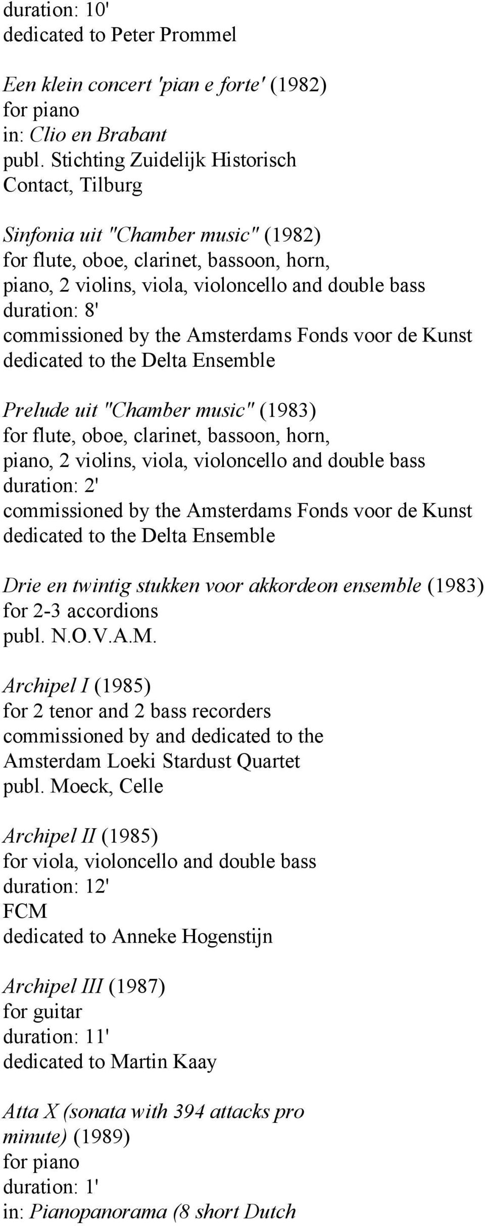 "Amsterdams Fonds voor de Kunst dedicated to the Delta Ensemble Prelude uit ""Chamber music"" (1983) for flute, oboe, clarinet, bassoon, horn, piano, 2 violins, viola, violoncello and double bass"