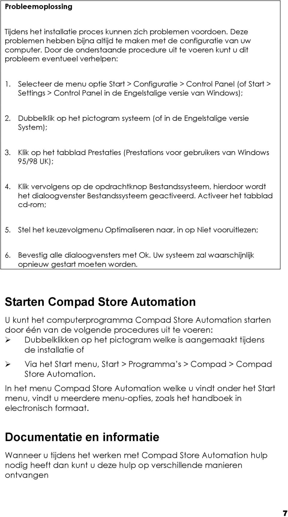 Selecteer de menu optie Start > Configuratie > Control Panel (of Start > Settings > Control Panel in de Engelstalige versie van Windows); 2.