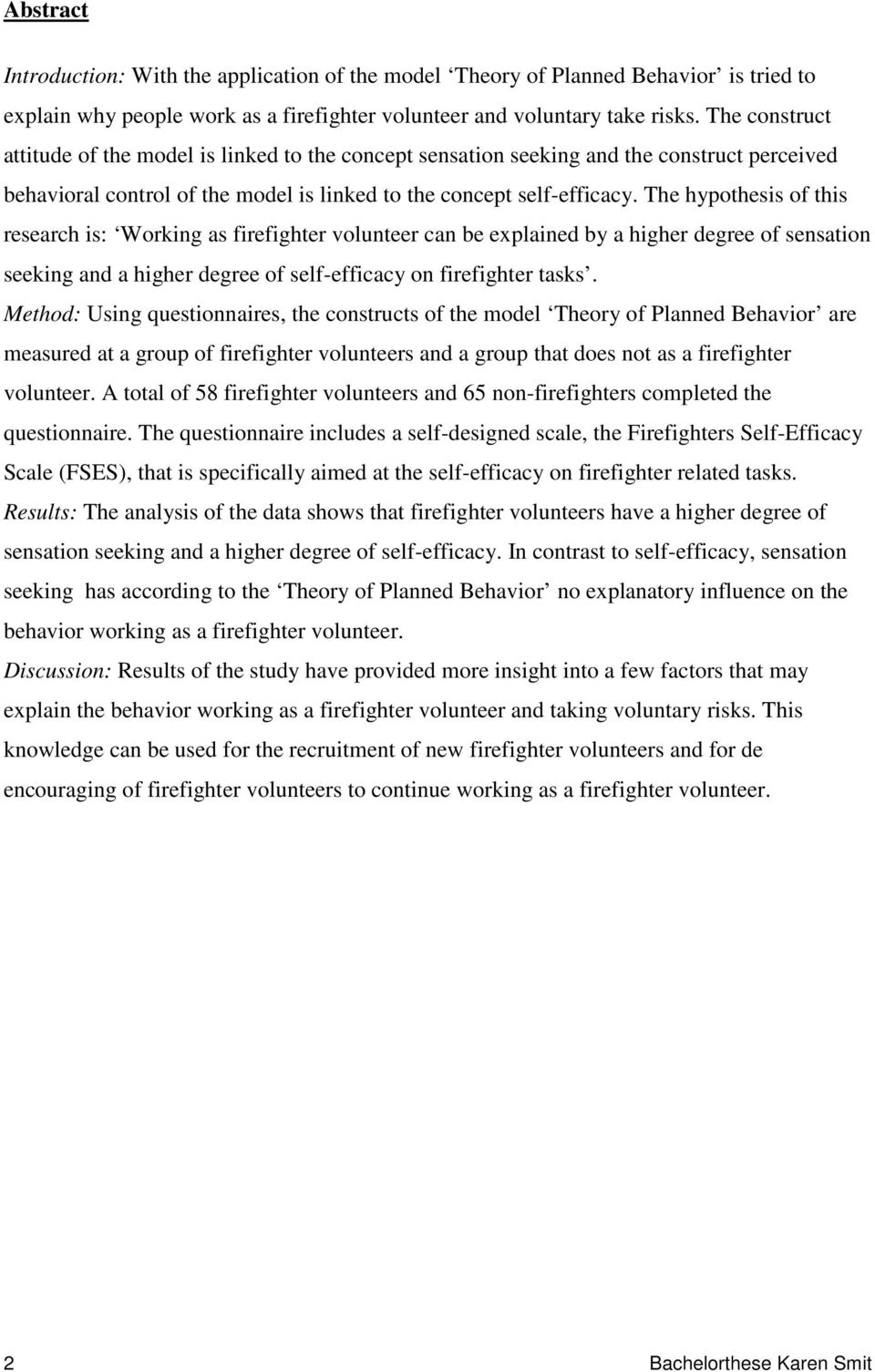 The hypothesis of this research is: Working as firefighter volunteer can be explained by a higher degree of sensation seeking and a higher degree of self-efficacy on firefighter tasks.