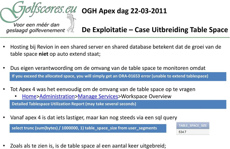 eenvoudig om de omvang van de tablespaceop te vragen Home>Administration>Manage Services>Workspace Overview Detailed Tablespace Utilization Report (may take several seconds) Vanaf apex 4 is