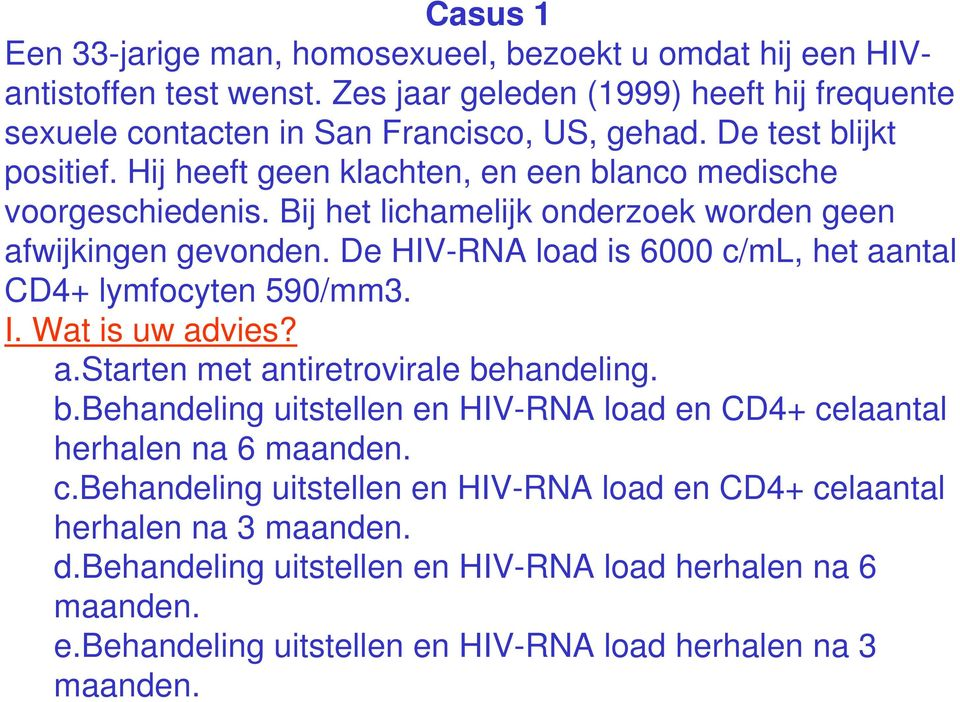 De HIV-RNA load is 6000 c/ml, het aantal CD4+ lymfocyten 590/mm3. I. Wat is uw advies? a.starten met antiretrovirale be