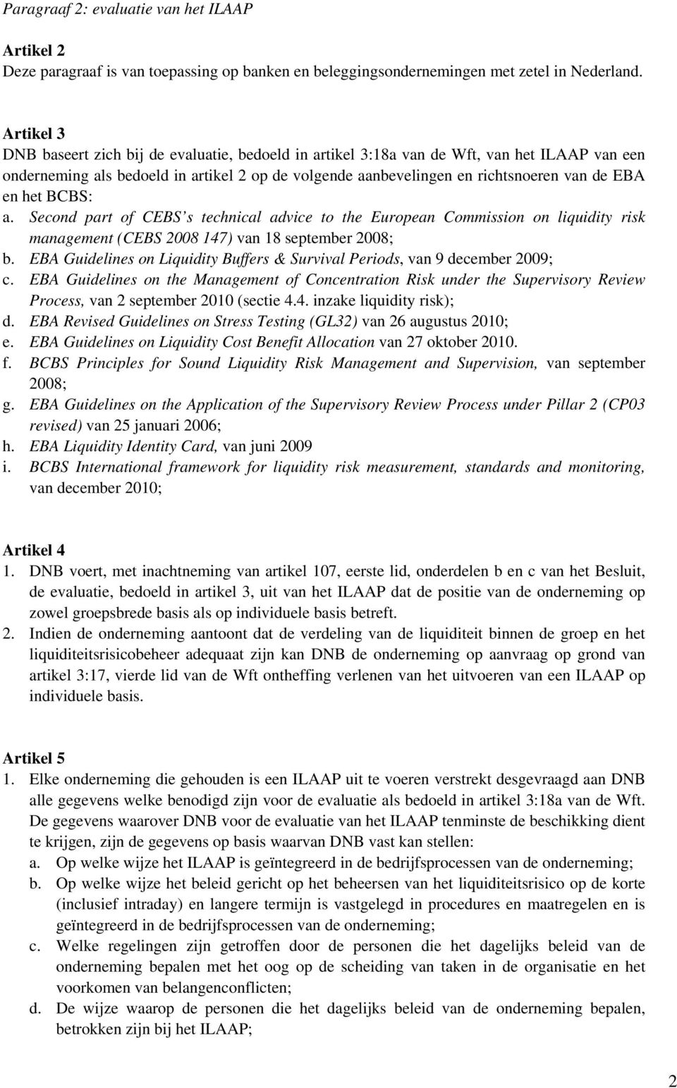 het BCBS: a. Second part of CEBS s technical advice to the European Commission on liquidity risk management (CEBS 2008 147) van 18 september 2008; b.