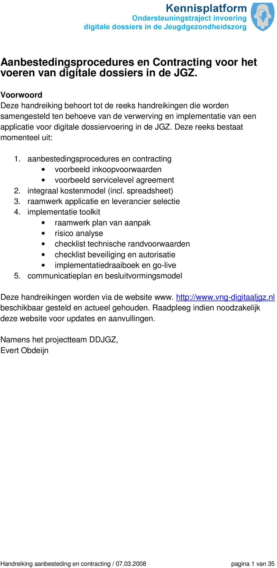 Deze reeks bestaat momenteel uit: 1. aanbestedingsprocedures en contracting voorbeeld inkoopvoorwaarden voorbeeld servicelevel agreement 2. integraal kostenmodel (incl. spreadsheet) 3.