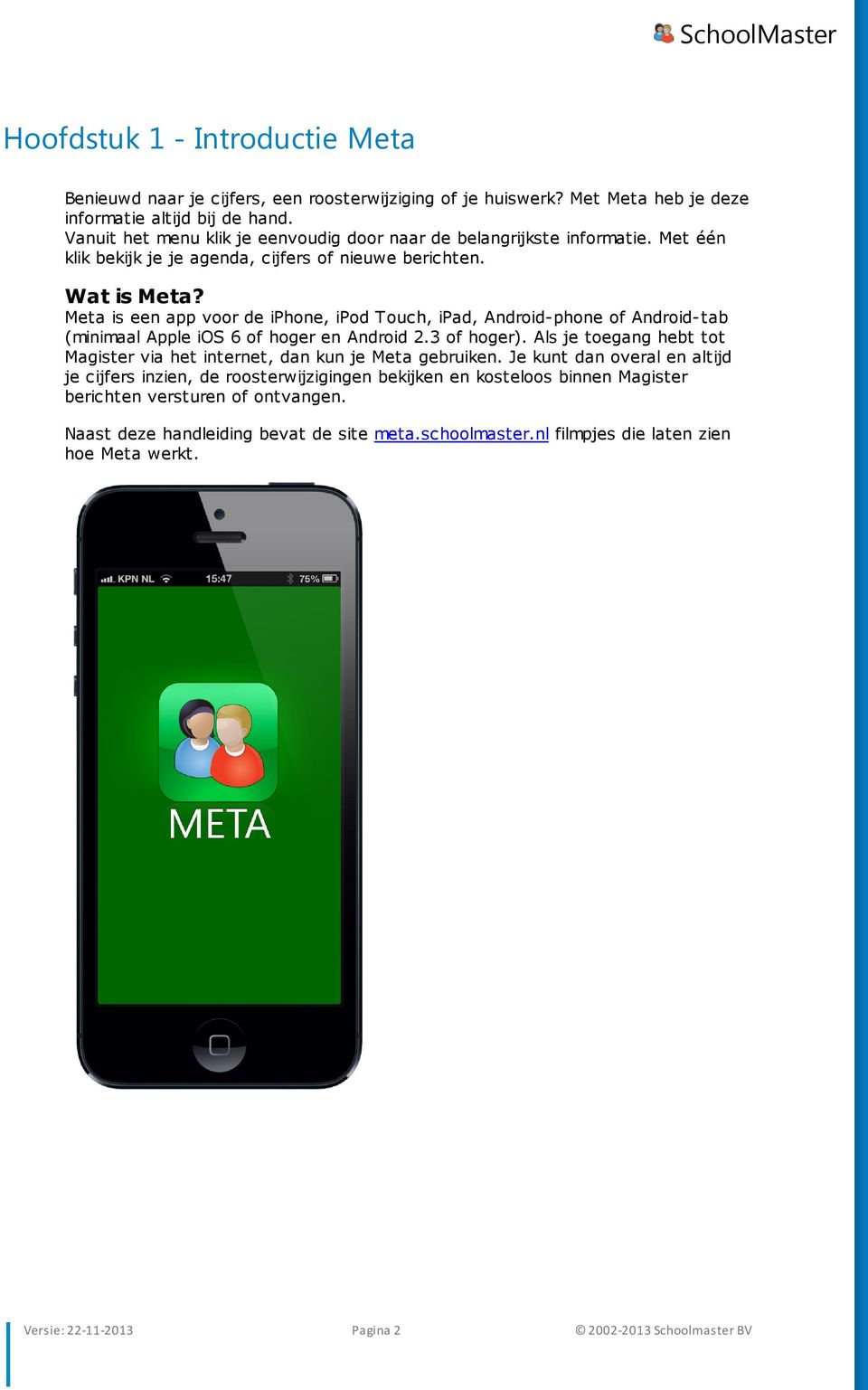 Meta is een app voor de iphone, ipod Touch, ipad, Android-phone of Android-tab (minimaal Apple ios 6 of hoger en Android 2.3 of hoger).