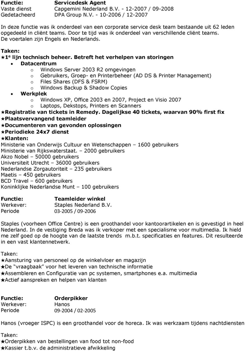 Betreft het verhelpen van storingen Datacentrum o Windows Server 2003 R2 omgevingen o Gebruikers, Groep- en Printerbeheer (AD DS & Printer Management) o Files Shares (DFS & FSRM) o Windows Backup &