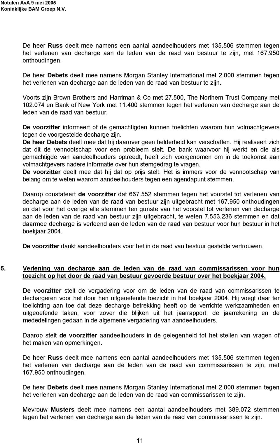 Voorts zijn Brown Brothers and Harriman & Co met 27.500, The Northern Trust Company met 102.074 en Bank of New York met 11.