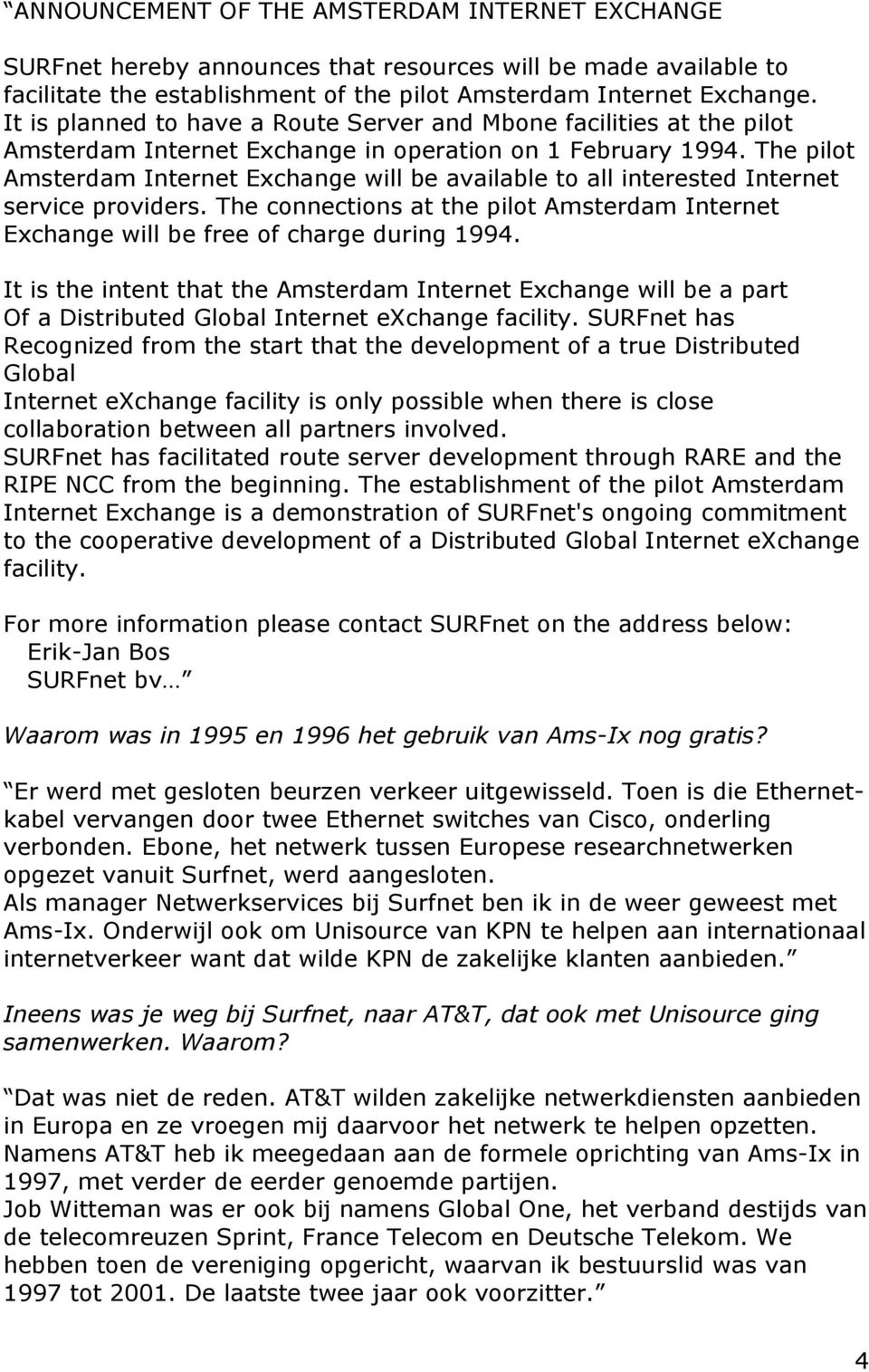 The pilot Amsterdam Internet Exchange will be available to all interested Internet service providers. The connections at the pilot Amsterdam Internet Exchange will be free of charge during 1994.