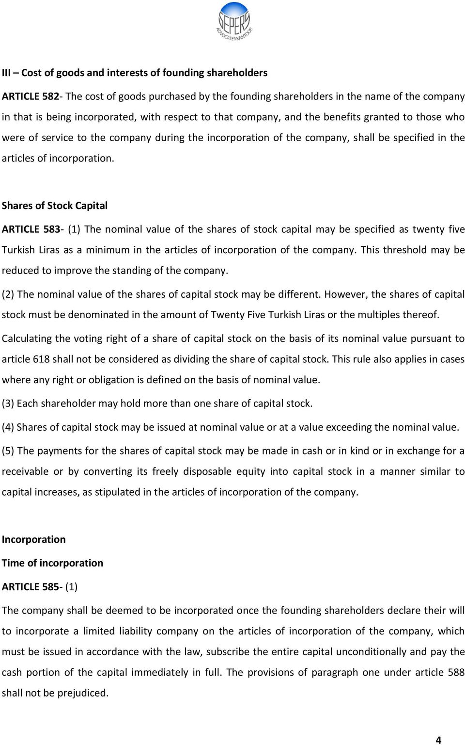 Shares of Stock Capital ARTICLE 583- (1) The nominal value of the shares of stock capital may be specified as twenty five Turkish Liras as a minimum in the articles of incorporation of the company.