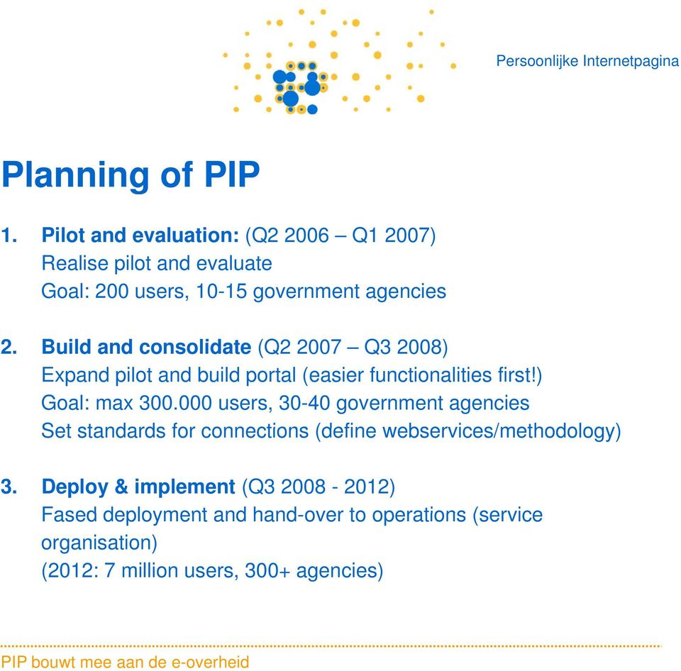 Build and consolidate (Q2 2007 Q3 2008) Expand pilot and build portal (easier functionalities first!) Goal: max 300.