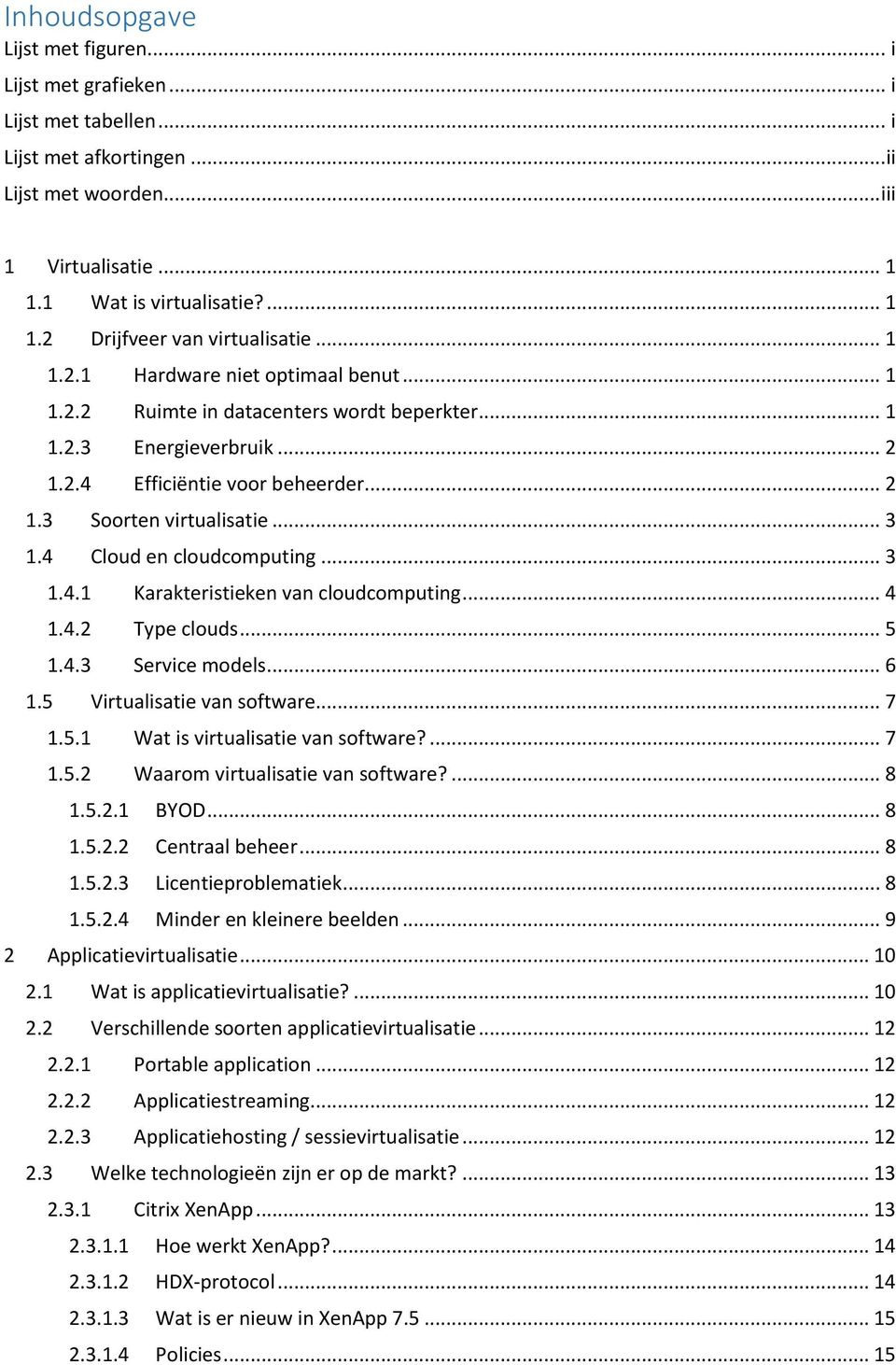 4 Cloud en cloudcomputing... 3 1.4.1 Karakteristieken van cloudcomputing... 4 1.4.2 Type clouds... 5 1.4.3 Service models... 6 1.5 Virtualisatie van software... 7 1.5.1 Wat is virtualisatie van software?