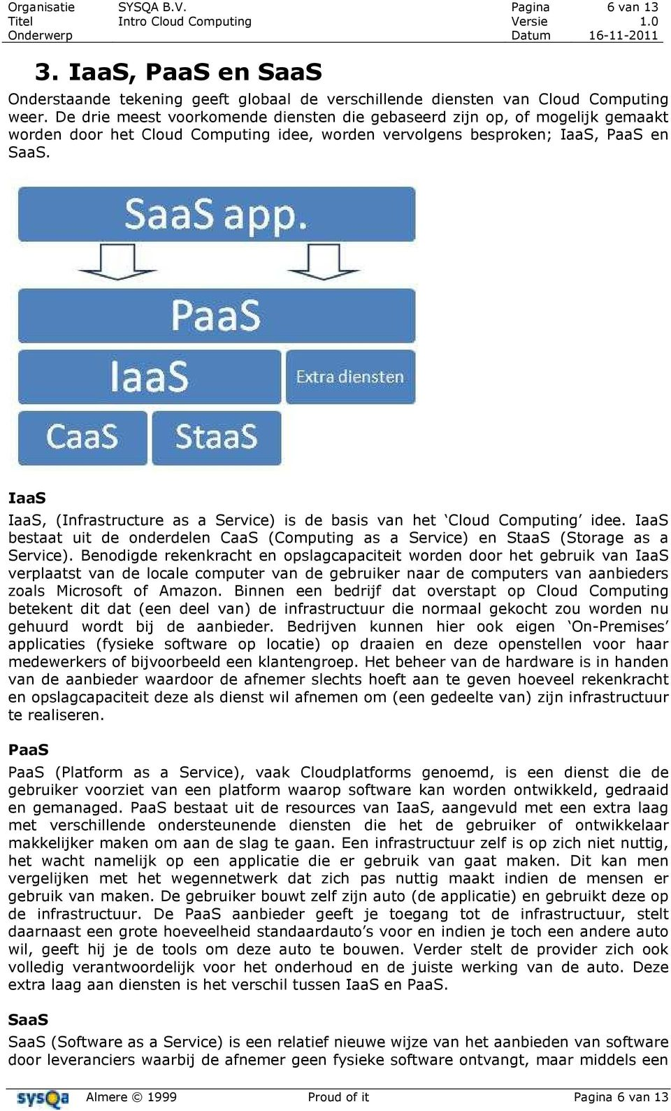 IaaS IaaS, (Infrastructure as a Service) is de basis van het Cloud Computing idee. IaaS bestaat uit de onderdelen CaaS (Computing as a Service) en StaaS (Storage as a Service).