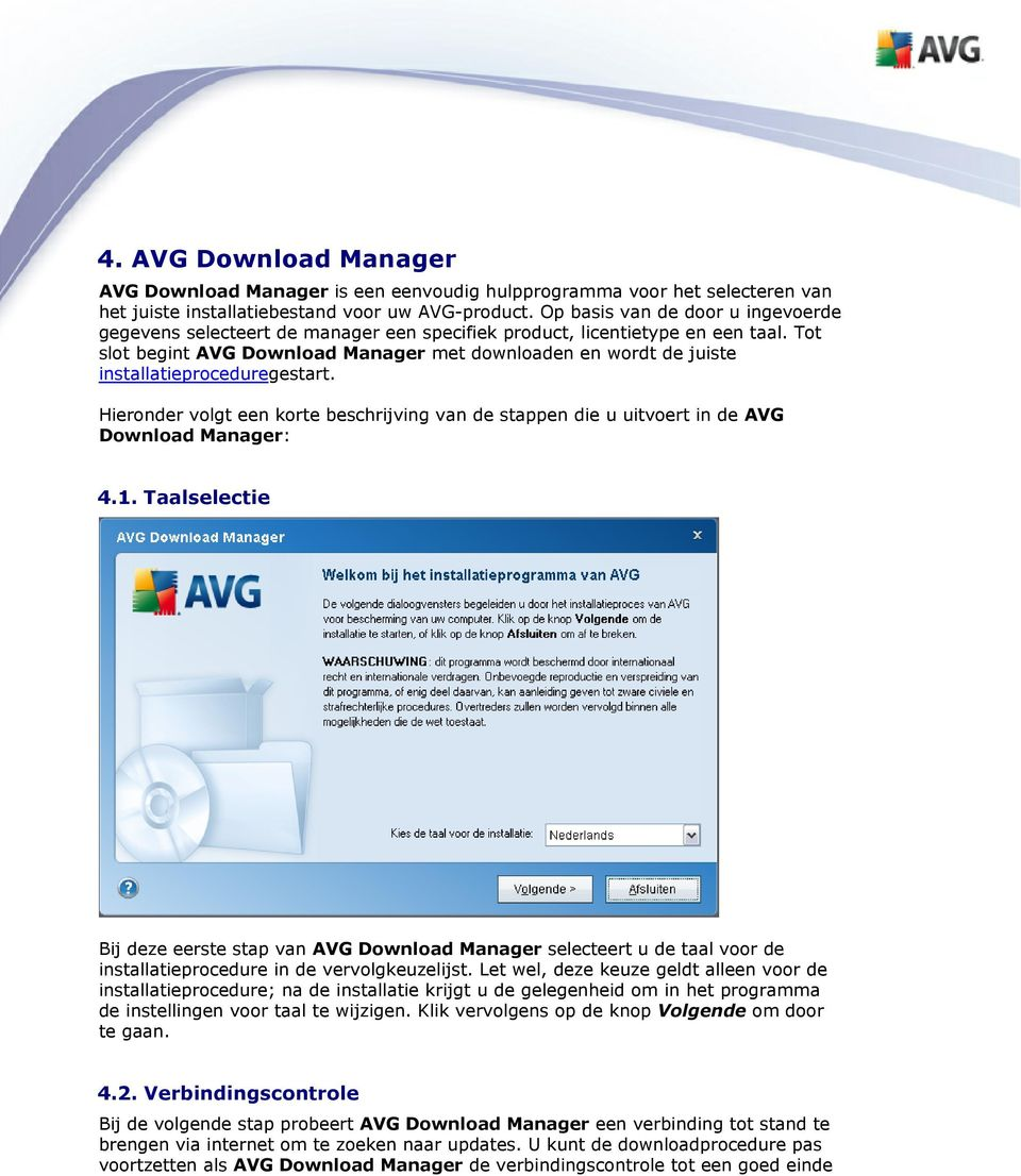 Tot slot begint AVG Download Manager met downloaden en wordt de juiste installatieproceduregestart. Hieronder volgt een korte beschrijving van de stappen die u uitvoert in de AVG Download Manager: 4.