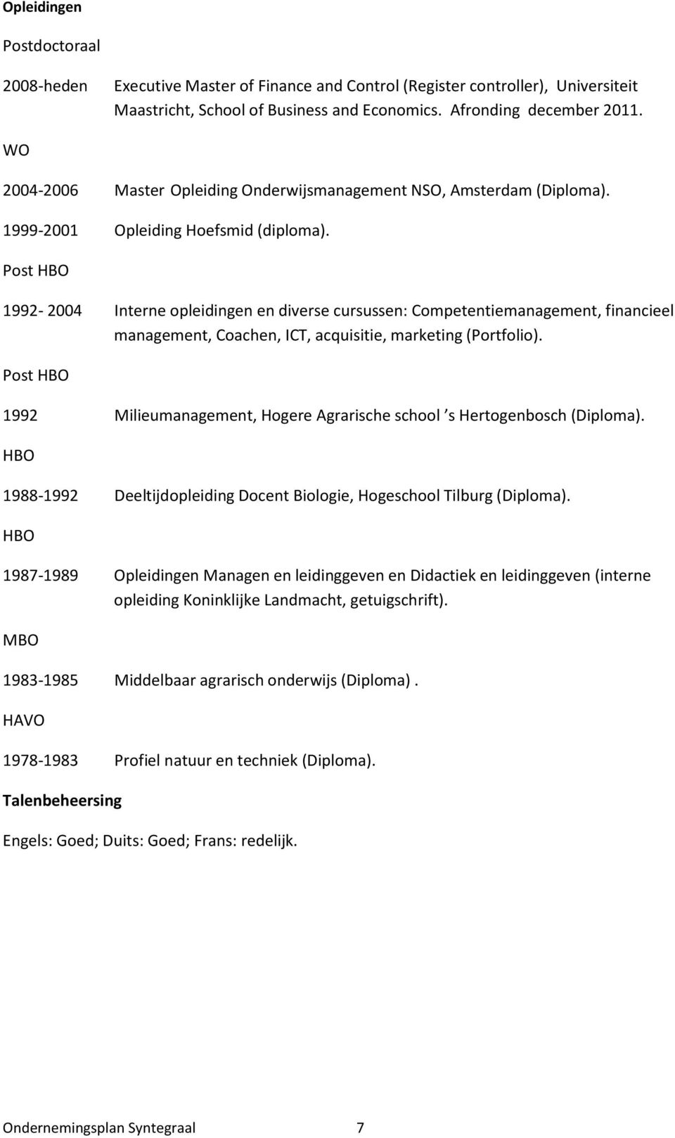 Post HBO 1992-2004 Interne opleidingen en diverse cursussen: Competentiemanagement, financieel management, Coachen, ICT, acquisitie, marketing (Portfolio).