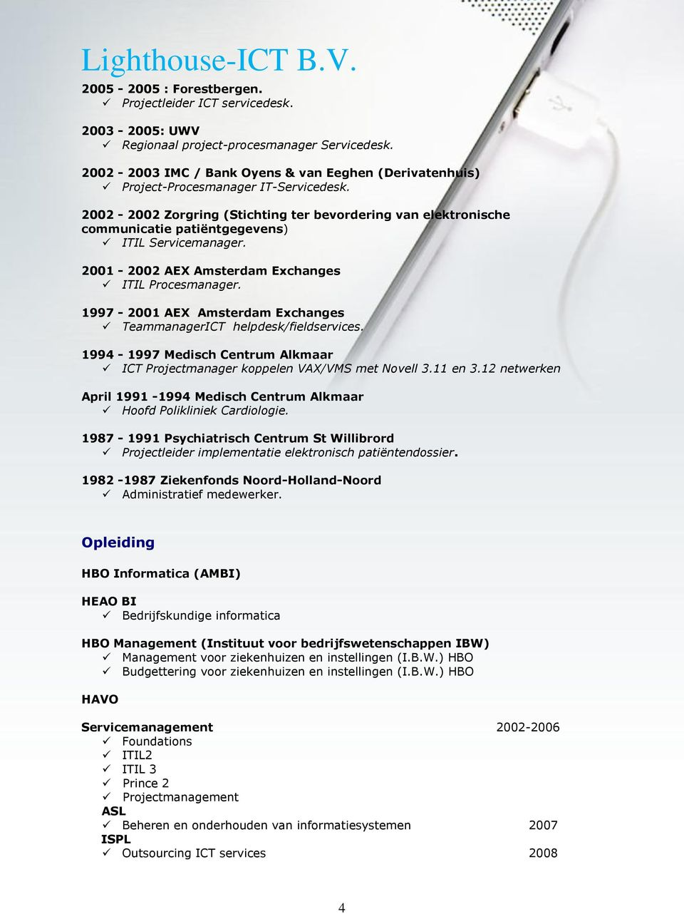 2002-2002 Zorgring (Stichting ter bevordering van elektronische communicatie patiëntgegevens) ITIL Servicemanager. 2001-2002 AEX Amsterdam Exchanges ITIL Procesmanager.