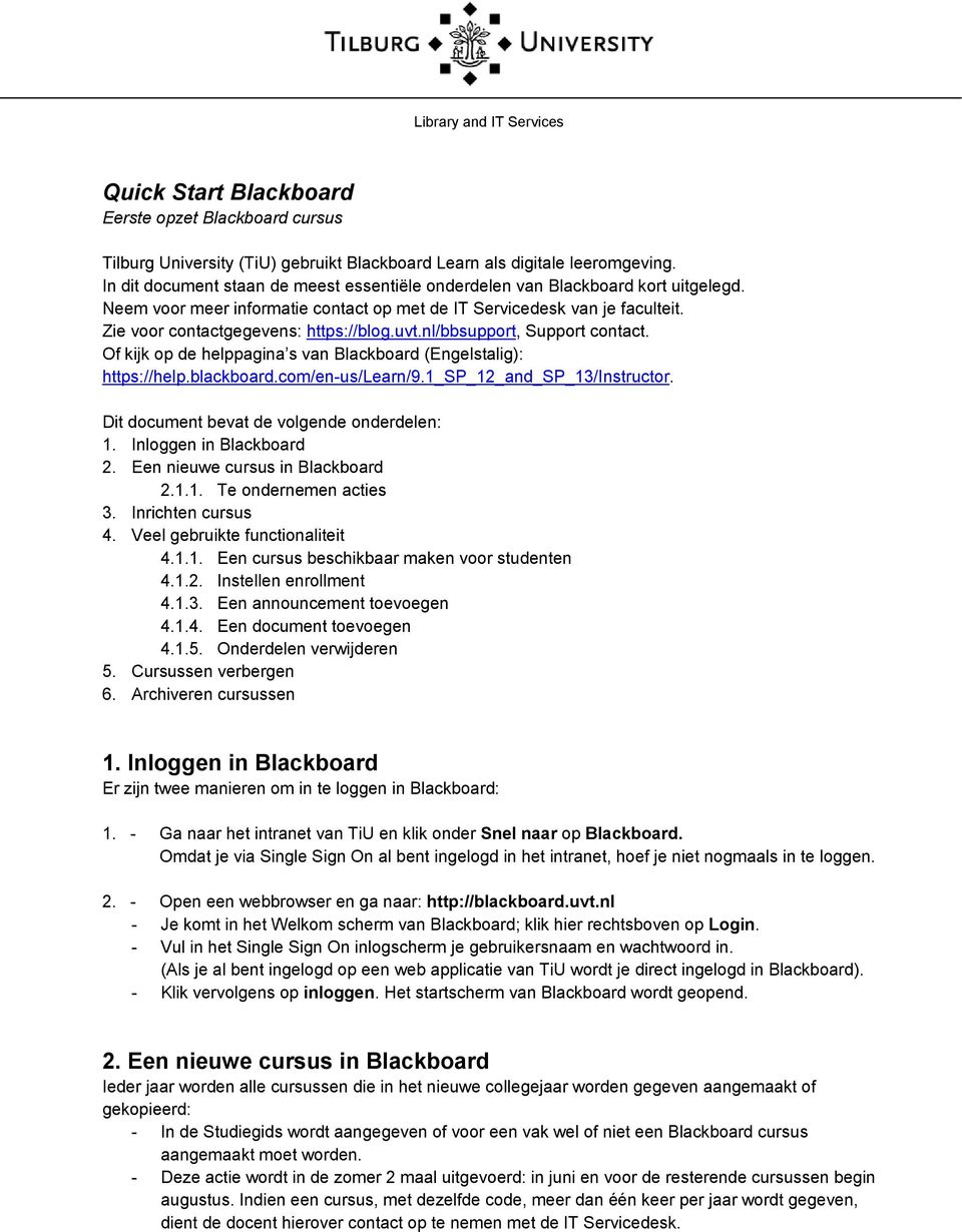 Of kijk op de helppagina s van Blackboard (Engelstalig): https://help.blackboard.com/en-us/learn/9.1_sp_12_and_sp_13/instructor. Dit document bevat de volgende onderdelen: 1. Inloggen in Blackboard 2.