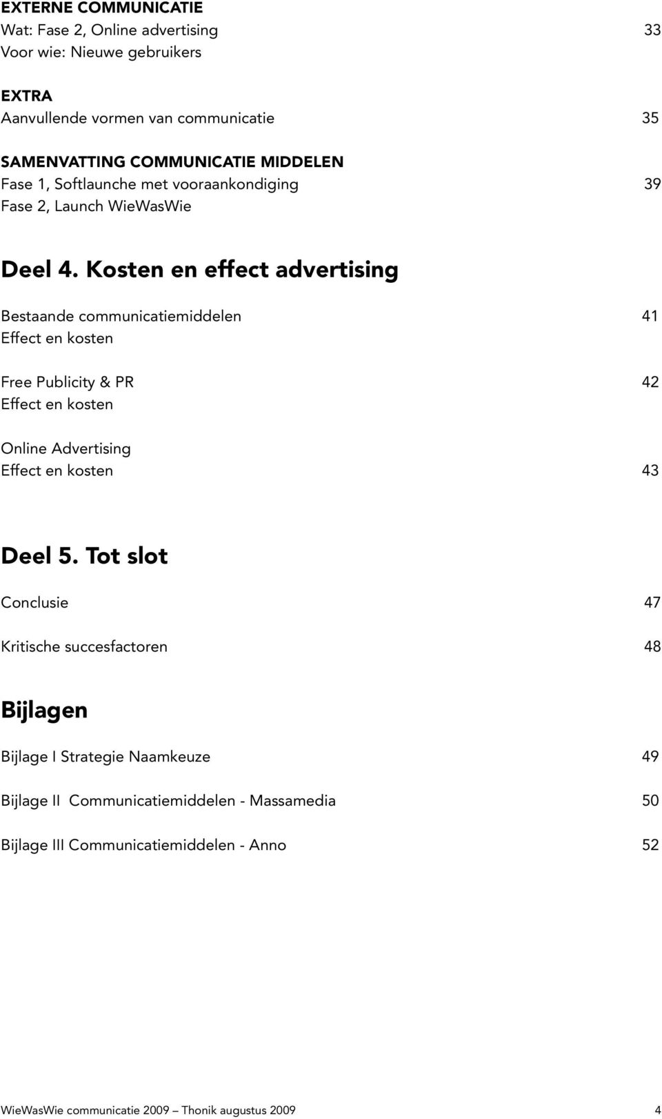 Kosten en effect advertising Bestaande communicatiemiddelen 41 Effect en kosten Free Publicity & PR 42 Effect en kosten Online Advertising Effect en kosten 43