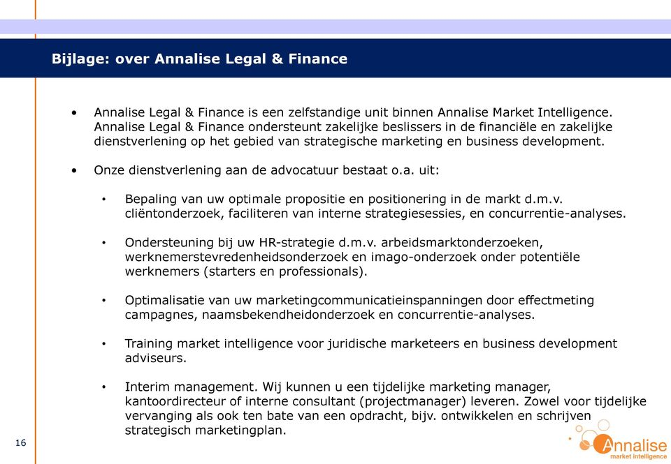Onze dienstverlening aan de advocatuur bestaat o.a. uit: Bepaling van uw optimale propositie en positionering in de markt d.m.v. cliëntonderzoek, faciliteren van interne strategiesessies, en concurrentie-analyses.