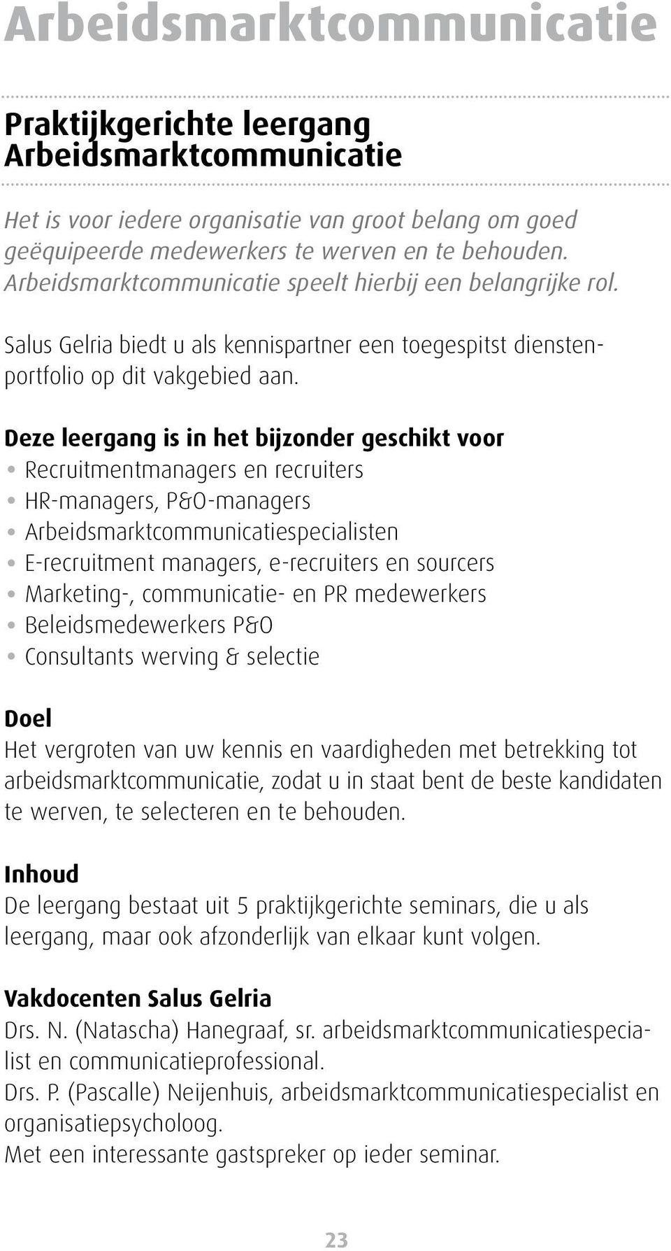 Deze leergang is in het bijzonder geschikt voor Recruitmentmanagers en recruiters HR-managers, P&O-managers Arbeidsmarktcommunicatiespecialisten E-recruitment managers, e-recruiters en sourcers