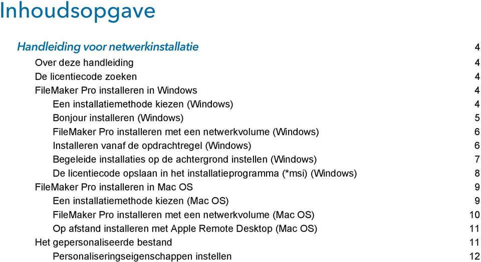 instellen (Windows) 7 De licentiecode opslaan in het installatieprogramma (*msi) (Windows) 8 FileMaker Pro installeren in Mac OS 9 Een installatiemethode kiezen (Mac OS) 9 FileMaker
