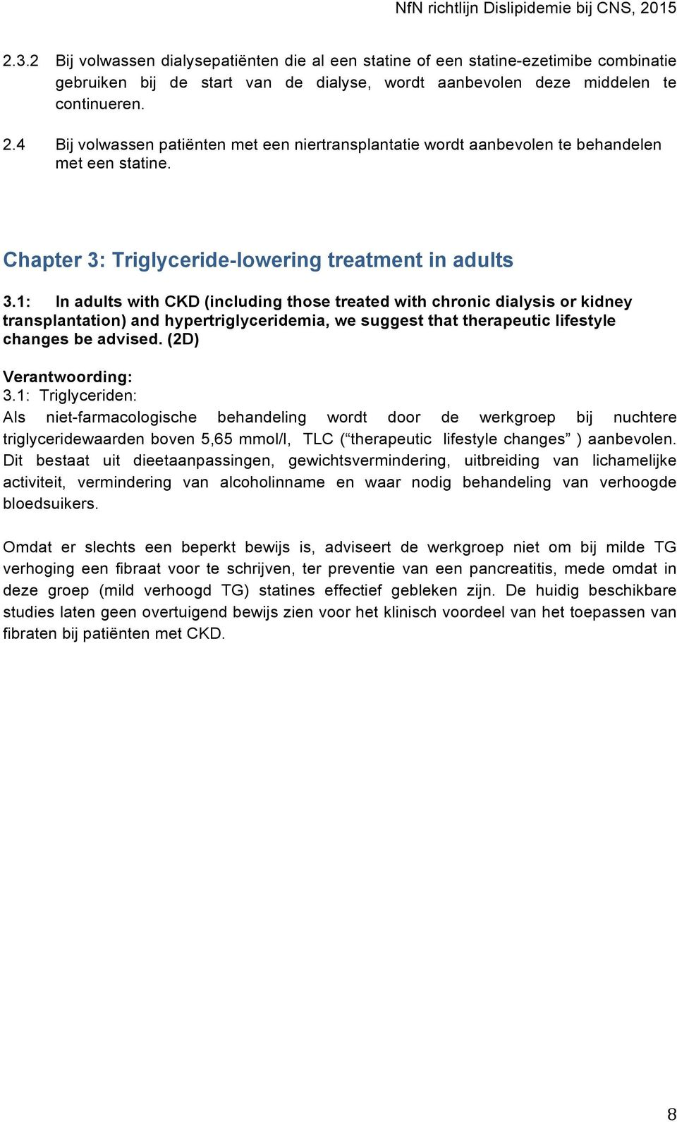 1: In adults with CKD (including those treated with chronic dialysis or kidney transplantation) and hypertriglyceridemia, we suggest that therapeutic lifestyle changes be advised.