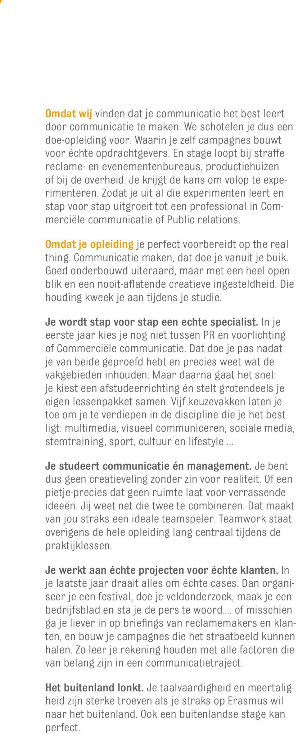 Zodat je uit al die experimenten leert en stap voor stap uitgroeit tot een professional in Commerciële communicatie of Public relations. Omdat je opleiding je perfect voorbereidt op the real thing.
