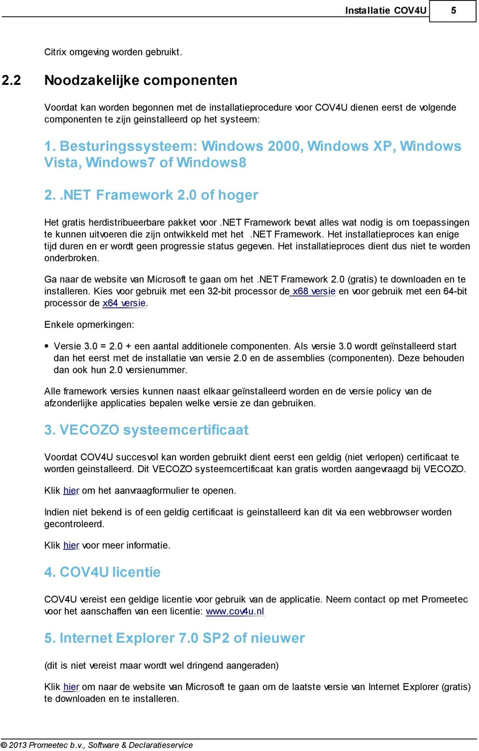Besturingssysteem: Windows 2000, Windows XP, Windows Vista, Windows7 of Windows8 2..NET Framework 2.0 of hoger Het gratis herdistribueerbare pakket voor.