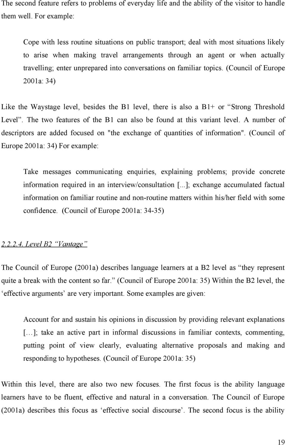 unprepared into conversations on familiar topics. (Council of Europe 2001a: 34) Like the Waystage level, besides the B1 level, there is also a B1+ or Strong Threshold Level.
