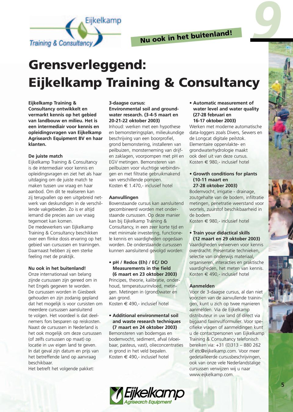 De juiste match Eijkelkamp Training & Consultancy is de intermediair voor kennis en opleidingsvragen en ziet het als haar uitdaging om de juiste match te maken tussen uw vraag en haar aanbod.