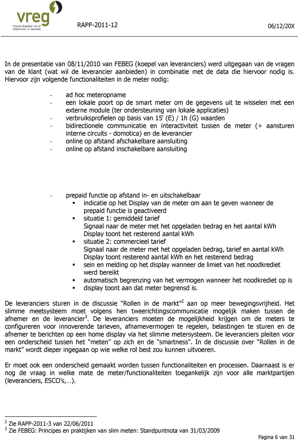 lokale applicaties) - verbruiksprofielen op basis van 15' (E) / 1h (G) waarden - bidirectionele communicatie en interactiviteit tussen de meter (+ aansturen interne circuits - domotica) en de