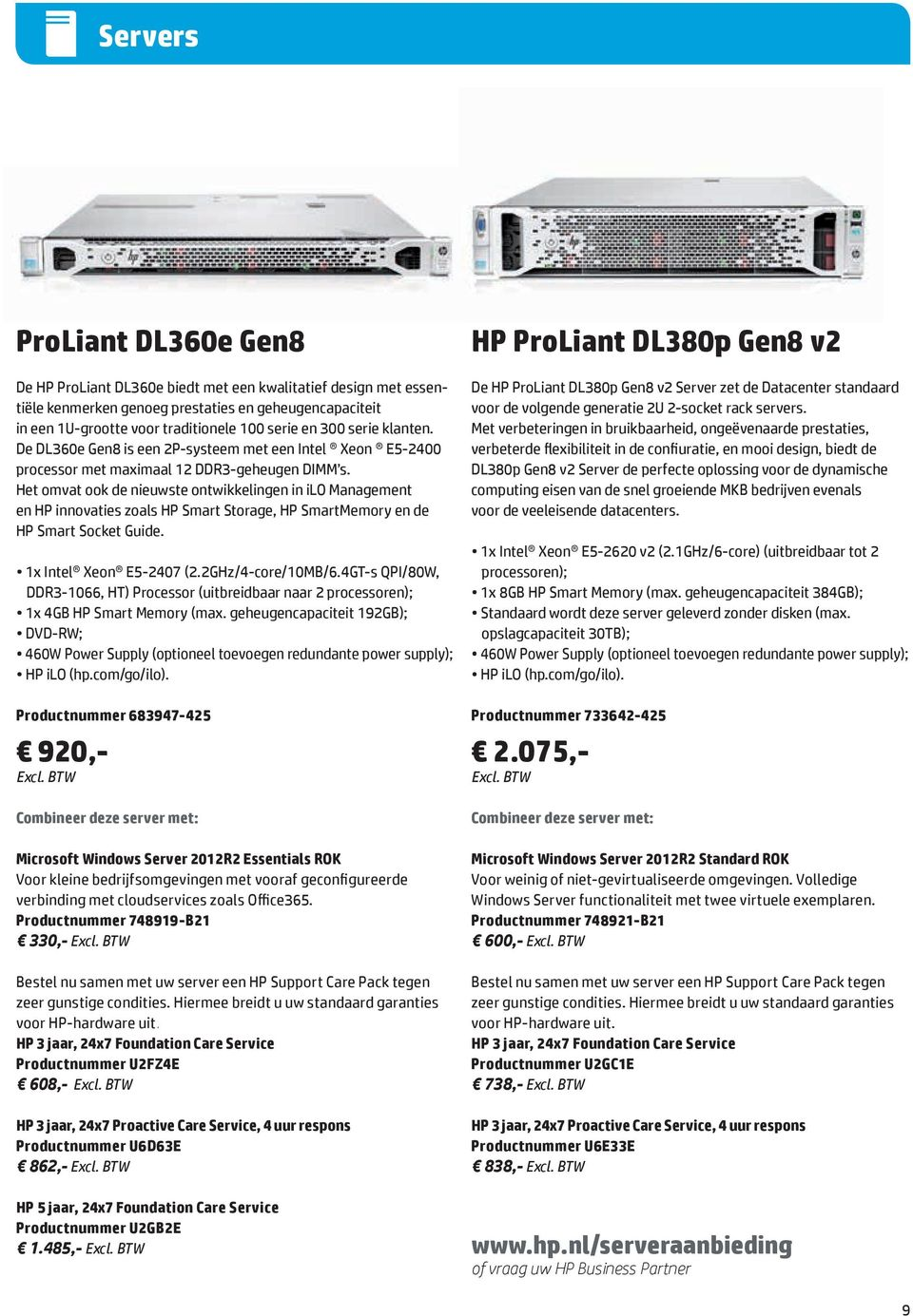 Het omvat ook de nieuwste ontwikkelingen in ilo Management en HP innovaties zoals HP Smart Storage, HP SmartMemory en de HP Smart Socket Guide. 1x Intel Xeon E5-2407 (2.2GHz/4-core/10MB/6.