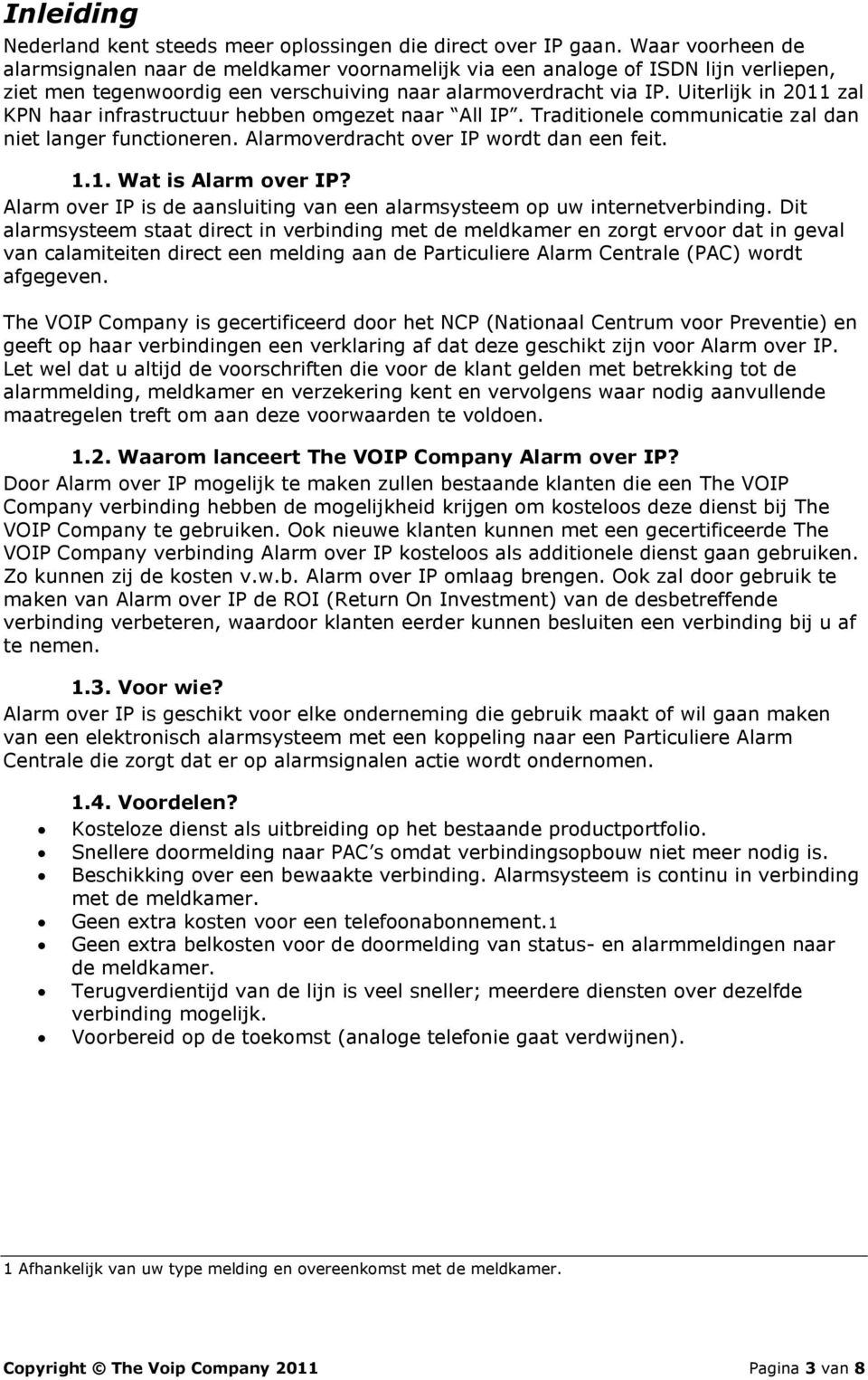 Uiterlijk in 2011 zal KPN haar infrastructuur hebben omgezet naar All IP. Traditionele communicatie zal dan niet langer functioneren. Alarmoverdracht over IP wordt dan een feit. 1.1. Wat is Alarm over IP?