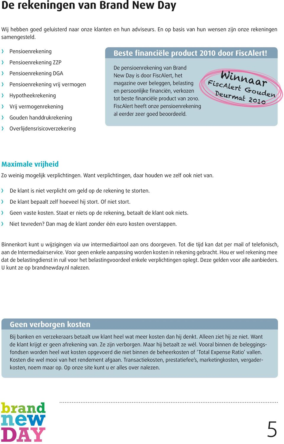 door FiscAlert! De pensioenrekening van Brand New Day is door FiscAlert, het magazine over beleggen, belasting en persoonlijke financiën, verkozen tot beste financiële product van 2010.
