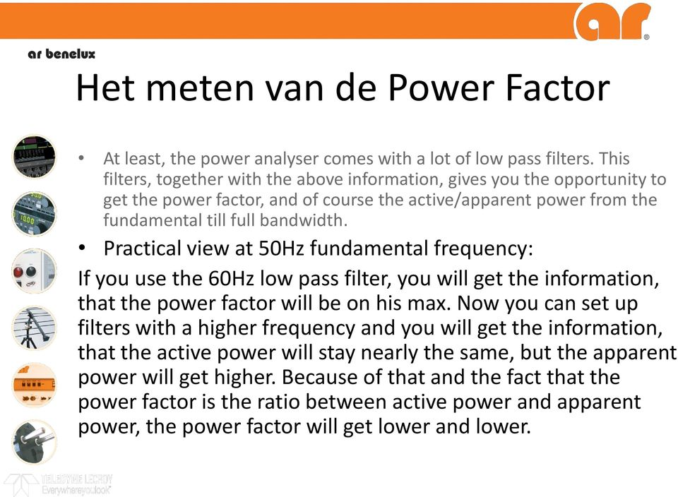 Practical view at 50Hz fundamental frequency: If you use the 60Hz low pass filter, you will get the information, that the power factor will be on his max.