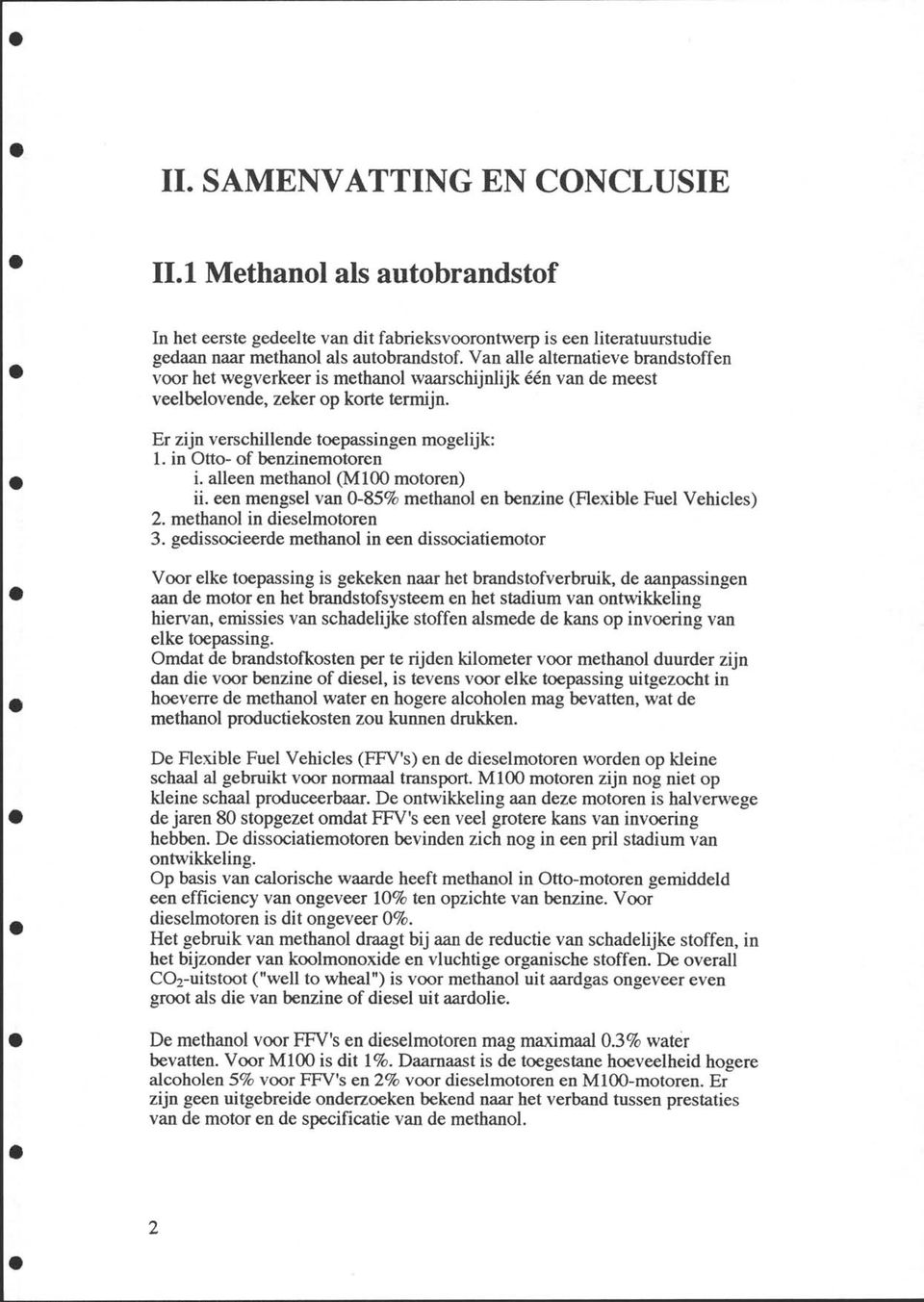 in Otto- of benzinemotoren i. alleen methanol (Ml00 motoren) ii. een mengsel van 0-85% methanol en benzine (Flexible Fuel Vehicles) 2. methanol in dieselmotoren 3.