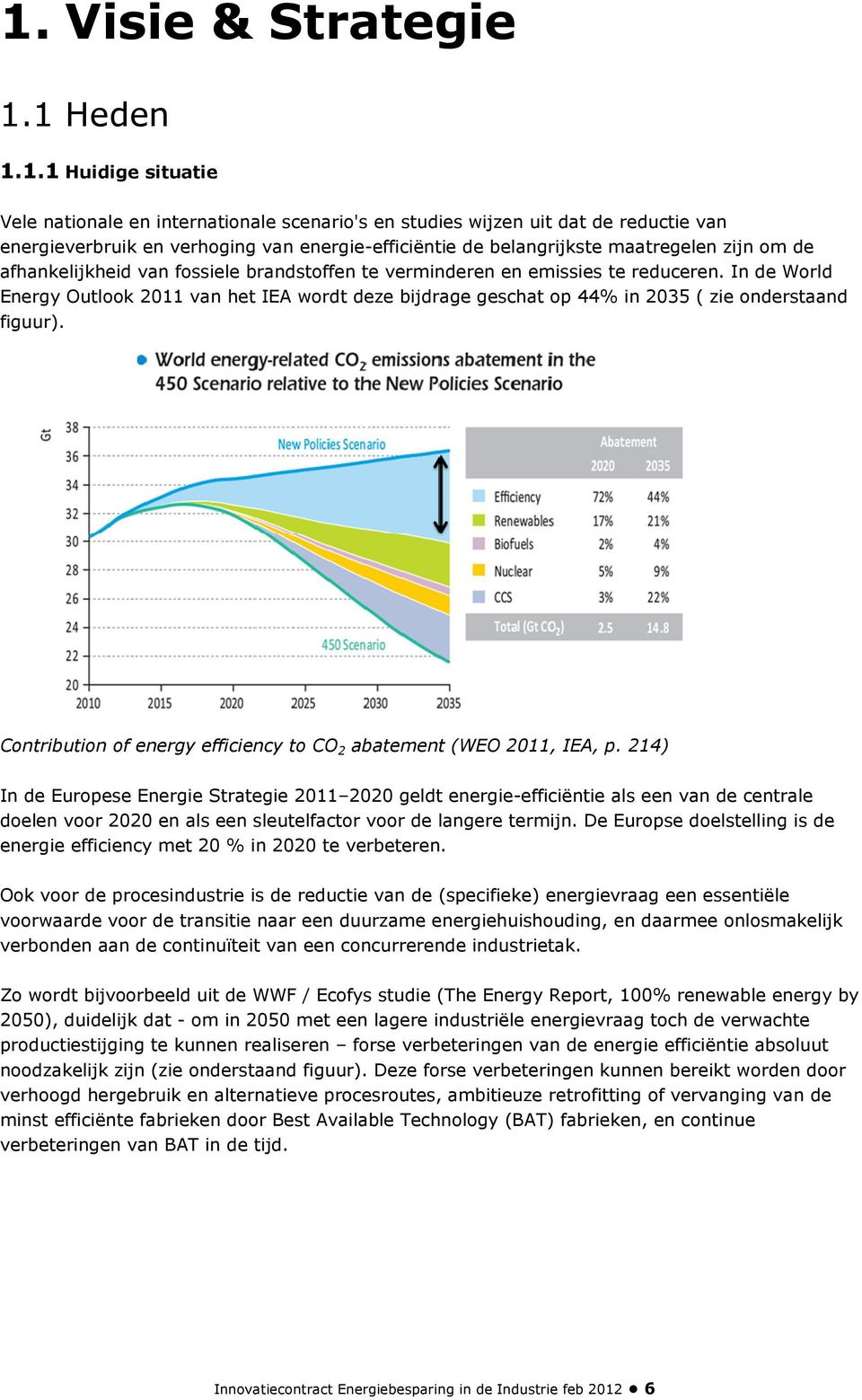 In de World Energy Outlook 2011 van het IEA wordt deze bijdrage geschat op 44% in 2035 ( zie onderstaand figuur). Contribution of energy efficiency to CO 2 abatement (WEO 2011, IEA, p.