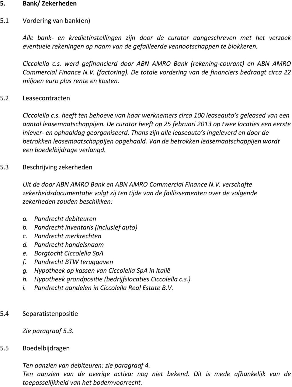 Ciccolella c.s. werd gefinancierd door ABN AMRO Bank (rekening-courant) en ABN AMRO Commercial Finance N.V. (factoring).