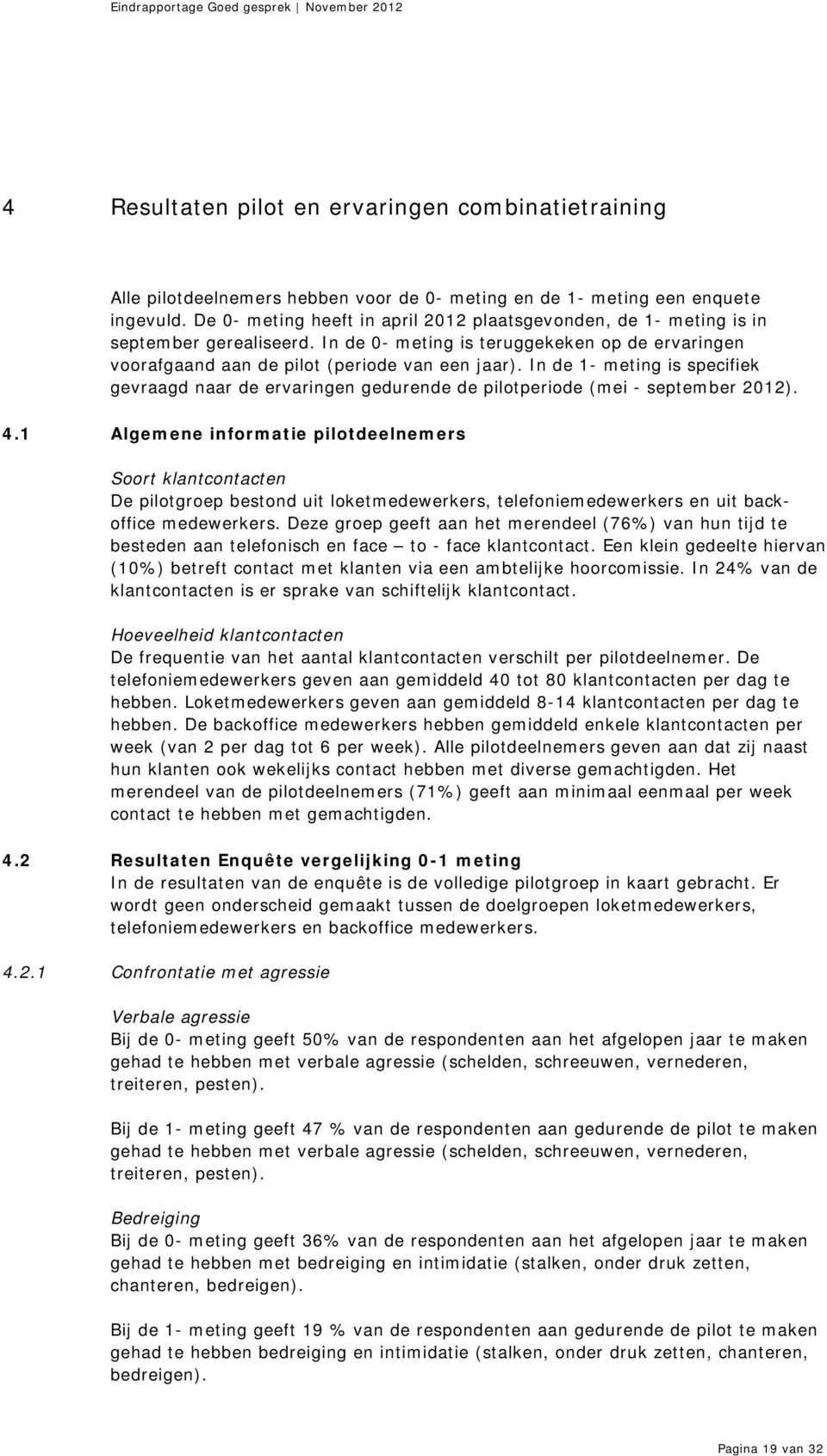 In de 1- meting is specifiek gevraagd naar de ervaringen gedurende de pilotperiode (mei - september 2012). 4.
