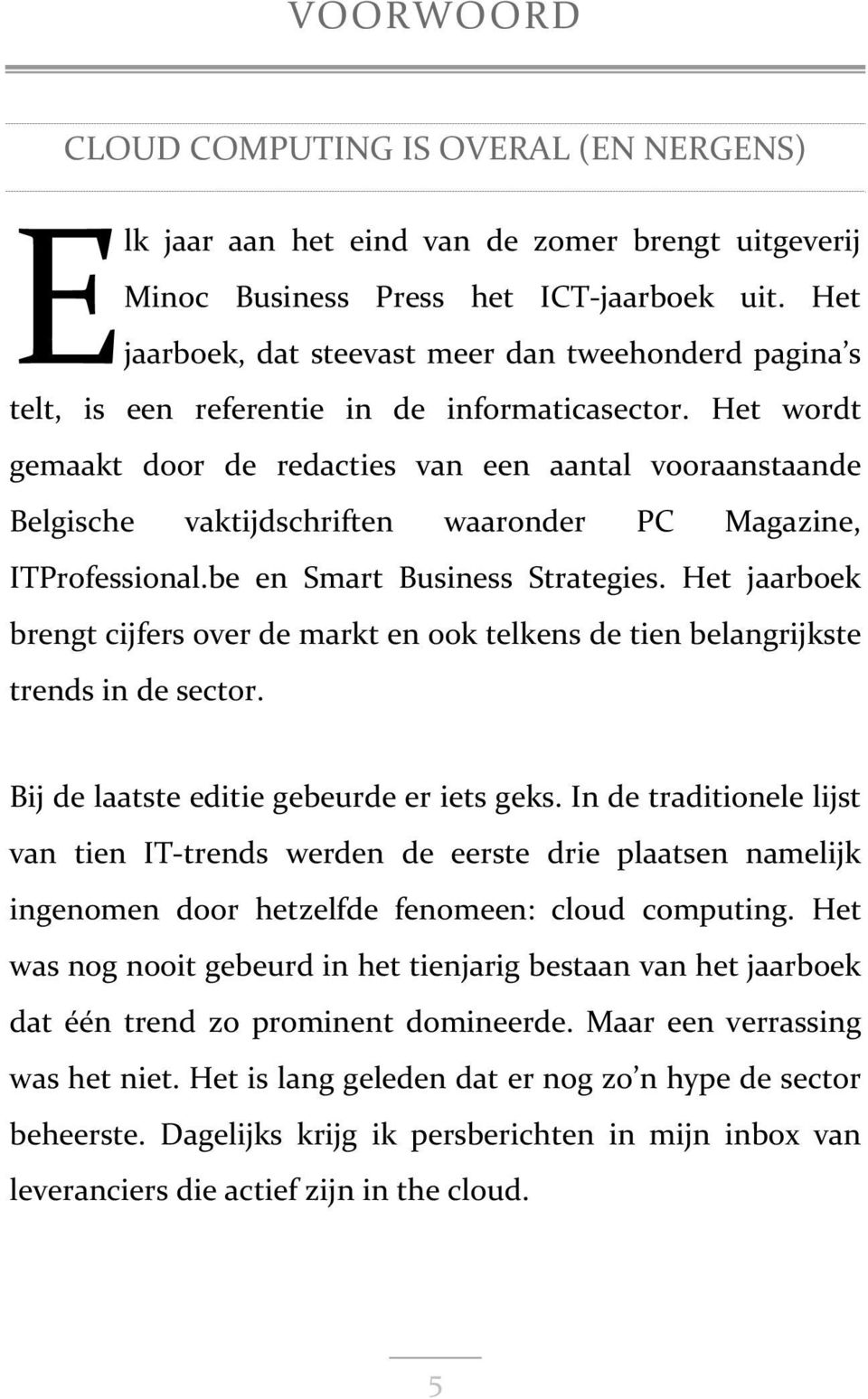 Het wordt gemaakt door de redacties van een aantal vooraanstaande Belgische vaktijdschriften waaronder PC Magazine, ITProfessional.be en Smart Business Strategies.