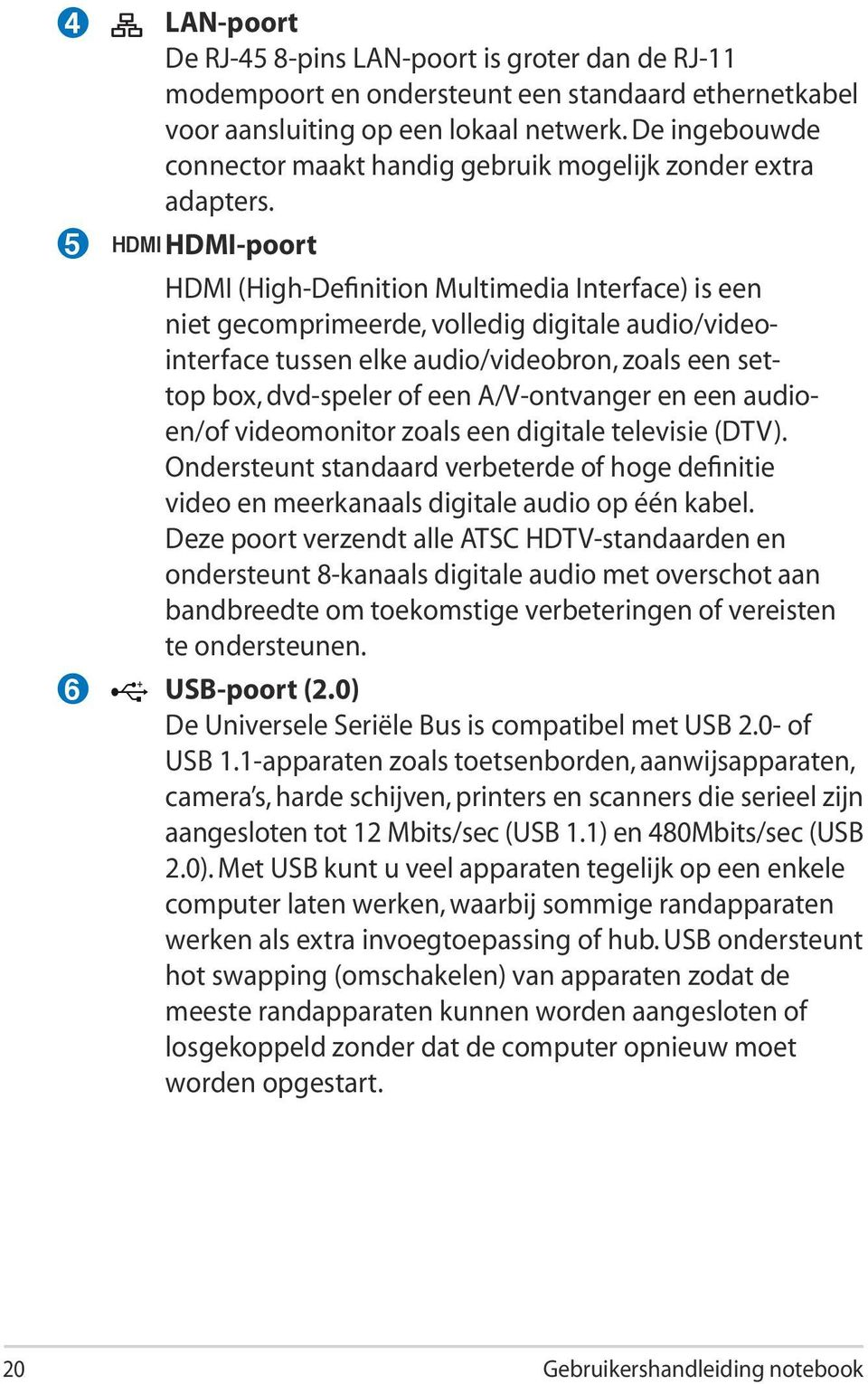 HDMI HDMI-poort HDMI (High-Definition Multimedia Interface) is een niet gecomprimeerde, volledig digitale audio/videointerface tussen elke audio/videobron, zoals een settop box, dvd-speler of een
