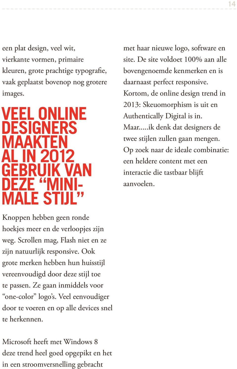De site voldoet 100% aan alle bovengenoemde kenmerken en is daarnaast perfect responsive. Kortom, de online design trend in 2013: Skeuomorphism is uit en Authentically Digital is in. Maar.