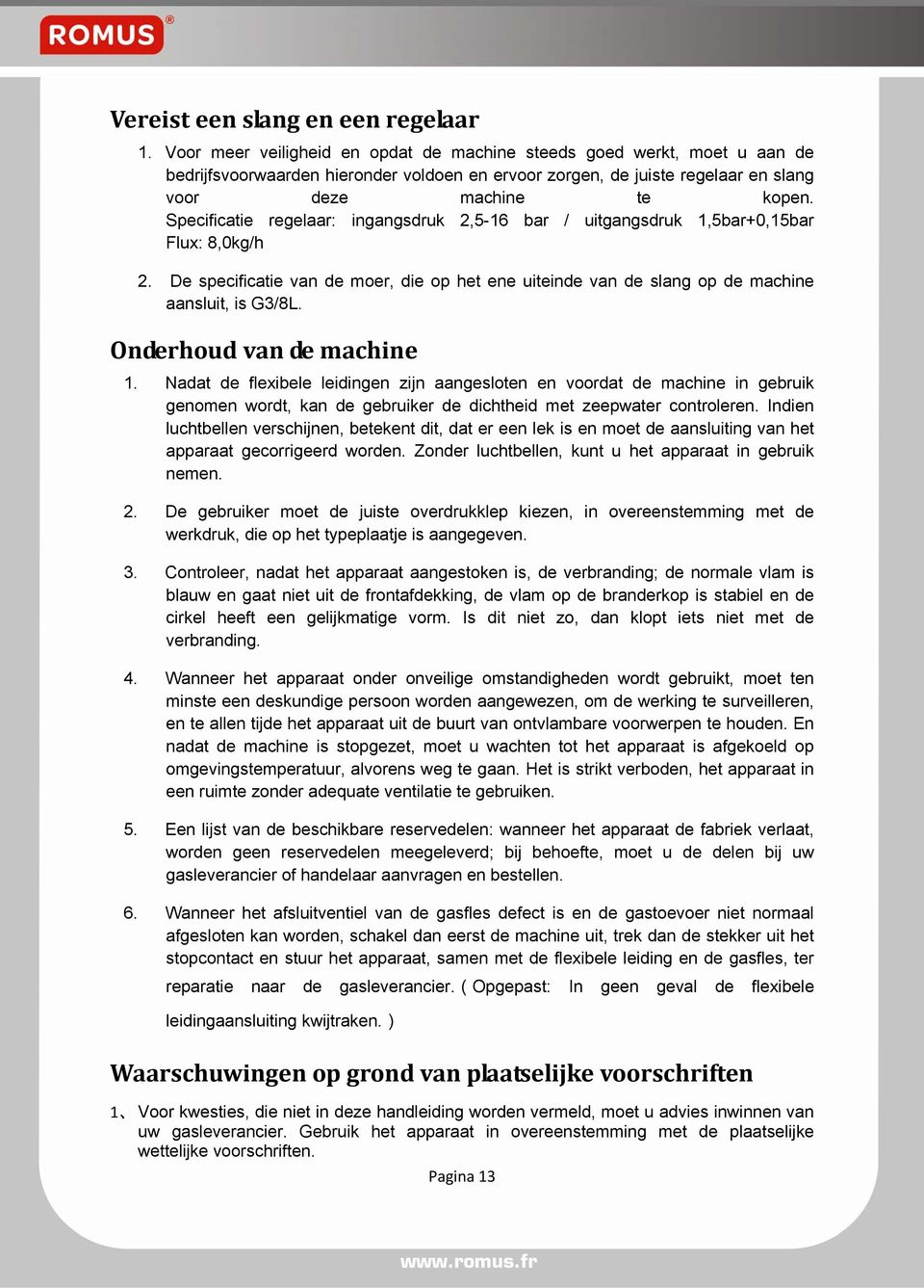 Specificatie regelaar: ingangsdruk 2,5-16 bar / uitgangsdruk 1,5bar+0,15bar Flux: 8,0kg/h 2. De specificatie van de moer, die op het ene uiteinde van de slang op de machine aansluit, is G3/8L.