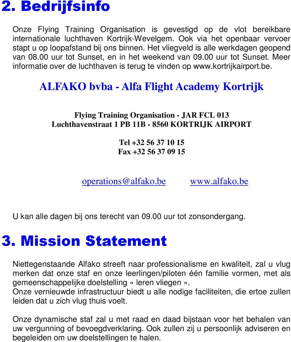 ALFAKO bvba - Alfa Flight Academy Kortrijk Flying Training Organisation - JAR FCL 013 Luchthavenstraat 1 PB 11B - 8560 KORTRIJK AIRPORT Tel +32 56 37 10 15 Fax +32 56 37 09 15 operations@alfako.