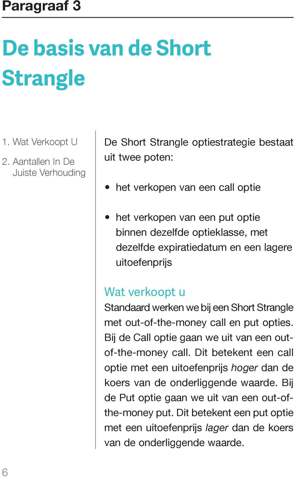 optieklasse, met dezelfde expiratiedatum en een lagere uitoefenprijs Wat verkoopt u Standaard werken we bij een Short Strangle met out-of-the-money call en put opties.
