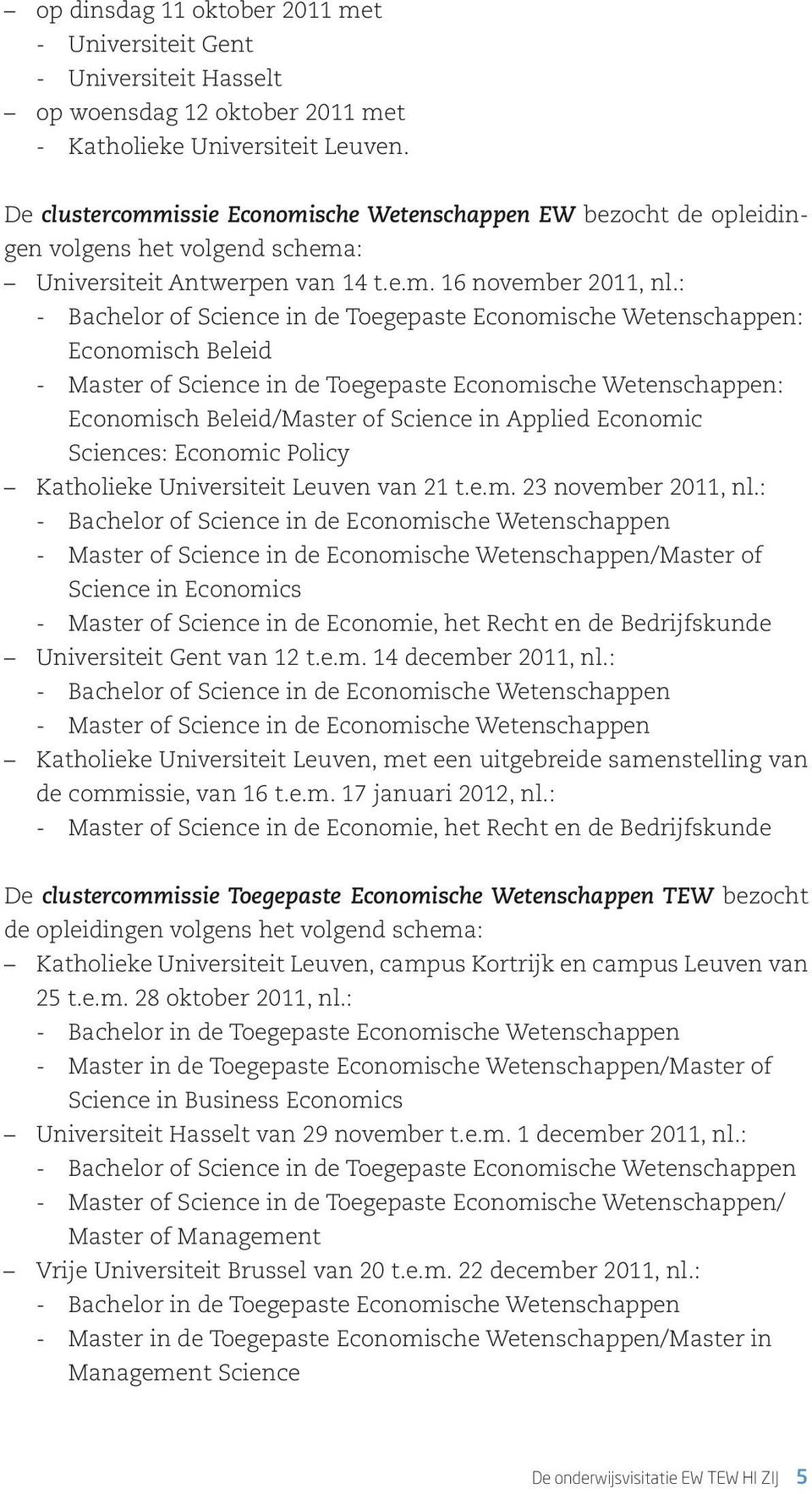: -- Bachelor of Science in de Toegepaste Economische Wetenschappen: Economisch Beleid -- Master of Science in de Toegepaste Economische Wetenschappen: Economisch Beleid/Master of Science in Applied