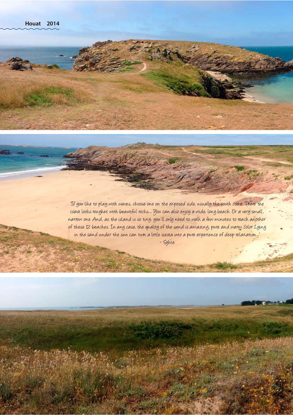 And, as the island is so tiny, you ll only need to walk a few minutes to reach another of these 12 beaches.