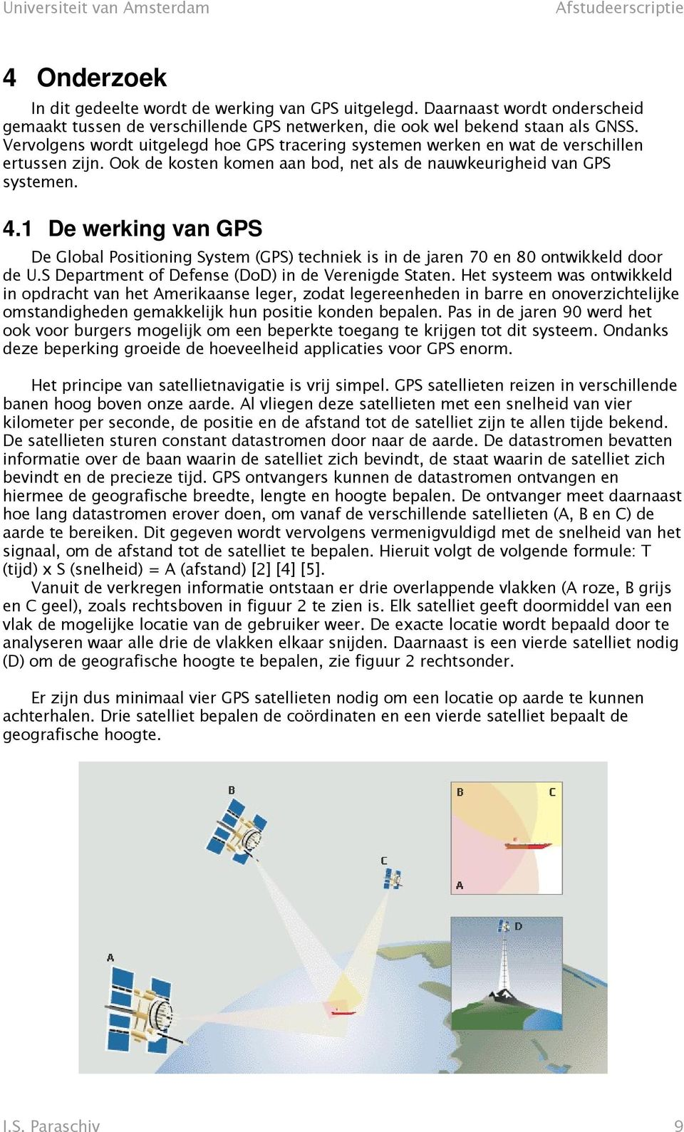 1 De werking van GPS De Global Positioning System (GPS) techniek is in de jaren 70 en 80 ontwikkeld door de U.S Department of Defense (DoD) in de Verenigde Staten.